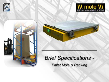 Brief Specifications - Pallet Mole & Racking. Pallet Mole Specifications….. HOW THE PALLET MOLE WORKS: Powered by on-board rechargeable batteries, the.