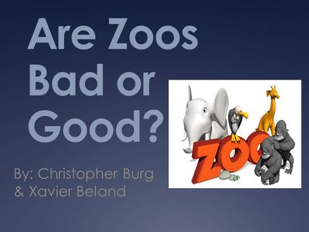 Are Zoos Bad or Good? By: Christopher Burg & Xavier Beland.