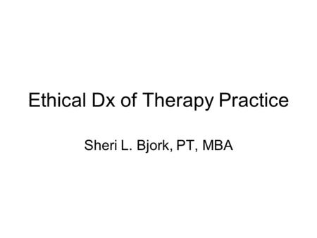 Ethical Dx of Therapy Practice Sheri L. Bjork, PT, MBA.