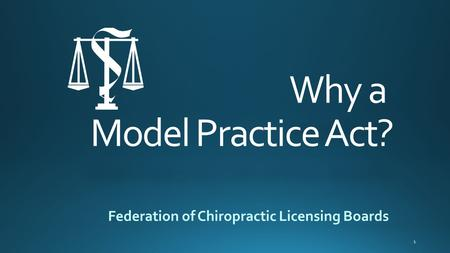 Why a Model Practice Act? Federation of Chiropractic Licensing Boards 1.