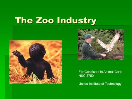 The Zoo Industry For Certificate in Animal Care NSCI3750 Unitec Institute of Technology.