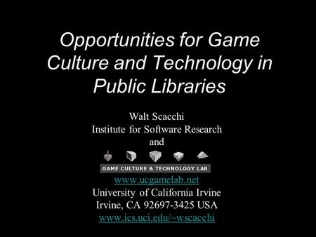 Opportunities for Game Culture and Technology in Public Libraries Walt Scacchi Institute for Software Research and www.ucgamelab.net University of California.