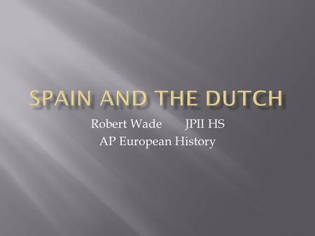 Robert WadeJPII HS AP European History.  Ruled by Philip II through his father HRE Charles I when he abdicated  Unlike his father, who had been raised.