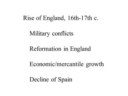 Rise of England, 16th-17th c. Military conflicts Reformation in England Economic/mercantile growth Decline of Spain.