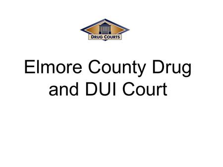 "Elmore County Drug and DUI Court. ""The Revolving Door"" Movement Of Drug Offenders through the Traditional Criminal Justice System Prosecution Conviction."