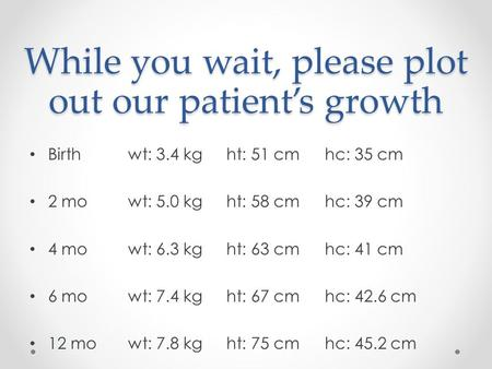 While you wait, please plot out our patient's growth