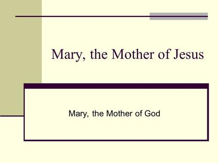 Mary, the Mother of Jesus Mary, the Mother of God.
