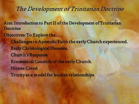 Aim: Introduction to Part II of the Development of Trinitarian Doctrine Objectives: To Explore the…..  Challenges to Apostolic Faith the early Church.