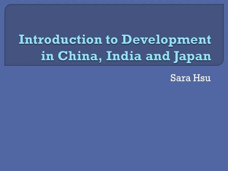 Sara Hsu.  What is development?  Gunnar Myrdal  Washington Consensus  Stiglitz and Sen  Institutionalism China, India and Japan  Reform in China: