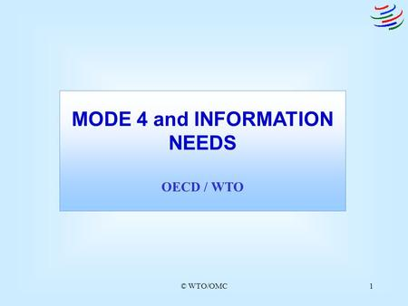 © WTO/OMC1 MODE 4 and INFORMATION NEEDS OECD / WTO.