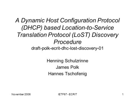 November 2006IETF67 - ECRIT1 A Dynamic Host Configuration Protocol (DHCP) based Location-to-Service Translation Protocol (LoST) Discovery Procedure draft-polk-ecrit-dhc-lost-discovery-01.