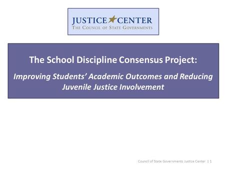 Council of State Governments Justice Center | 1 The School Discipline Consensus Project: Improving Students' Academic Outcomes and Reducing Juvenile Justice.