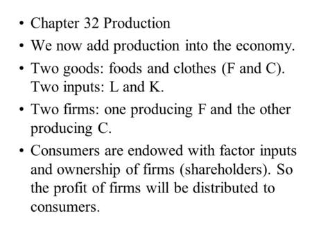 Chapter 32 Production We now add production into the economy. Two goods: foods and clothes (F and C). Two inputs: L and K. Two firms: one producing F and.