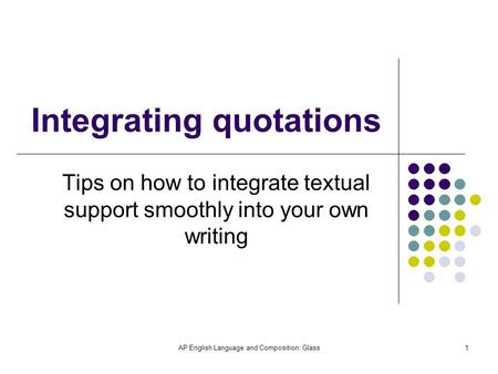 AP English Language and Composition: Glass1 Integrating quotations Tips on how to integrate textual support smoothly into your own writing.