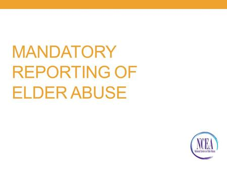 MANDATORY REPORTING OF ELDER ABUSE. You Will be Better Able To: Define mandatory reporting Understand your reporting responsibilities Apply your mandatory.