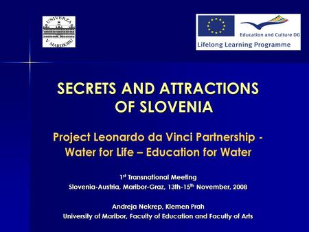 SECRETS AND ATTRACTIONS OF SLOVENIA Project Leonardo da Vinci Partnership - Water for Life – Education for Water 1 st Transnational Meeting Slovenia-Austria,