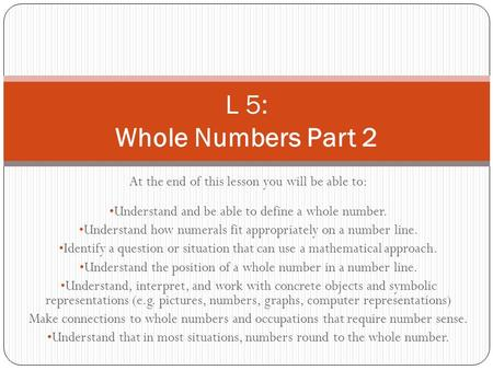 At the end of this lesson you will be able to: Understand and be able to define a whole number. Understand how numerals fit appropriately on a number line.