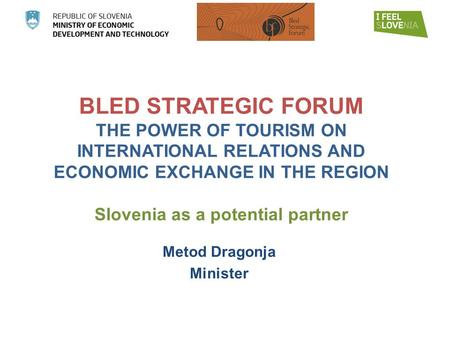 BLED STRATEGIC FORUM THE POWER OF TOURISM ON INTERNATIONAL RELATIONS AND ECONOMIC EXCHANGE IN THE REGION Slovenia as a potential partner Metod Dragonja.