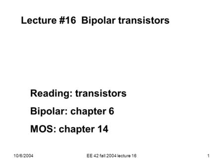 10/6/2004EE 42 fall 2004 lecture 161 Lecture #16 Bipolar transistors Reading: transistors Bipolar: chapter 6 MOS: chapter 14.