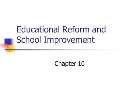 Educational Reform and School Improvement Chapter 10.