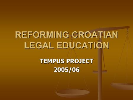 REFORMING CROATIAN LEGAL EDUCATION TEMPUS PROJECT 2005/06.