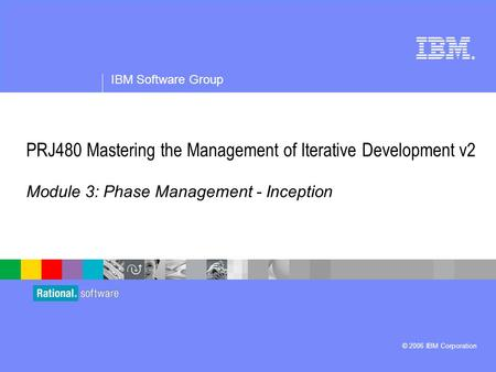 ® IBM Software Group © 2006 IBM Corporation PRJ480 Mastering the Management of Iterative Development v2 Module 3: Phase Management - Inception.
