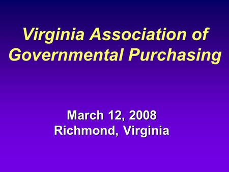 Virginia Association of Governmental Purchasing March 12, 2008 Richmond, Virginia.