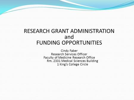 RESEARCH GRANT ADMINISTRATION and FUNDING OPPORTUNITIES Cindy Faber Research Services Officer Faculty of Medicine Research Office Rm. 2331 Medical Sciences.