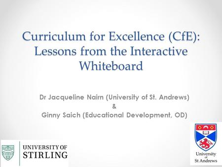 Curriculum for Excellence (CfE): Lessons from the Interactive Whiteboard Dr Jacqueline Nairn (University of St. Andrews) & Ginny Saich (Educational Development,