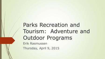 Parks Recreation and Tourism: Adventure and Outdoor Programs Erik Rasmussen Thursday, April 9, 2015.