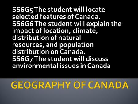 SS6G5 The student will locate selected features of Canada. SS6G6 The student will explain the impact of location, climate, distribution of natural resources,