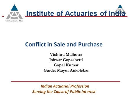 Conflict in Sale and Purchase Institute of Actuaries of India Serving the Cause of Public Interest Indian Actuarial Profession Vichitra Malhotra Ishwar.