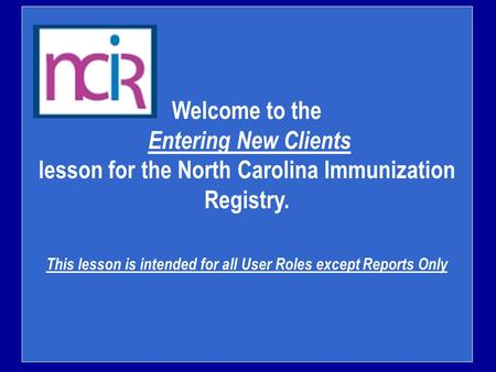 Welcome to the Entering New Clients lesson for the North Carolina Immunization Registry. This lesson is intended for all User Roles except Reports Only.