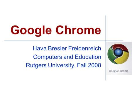 Google Chrome Hava Bresler Freidenreich Computers and Education Rutgers University, Fall 2008.