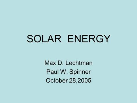 SOLAR ENERGY Max D. Lechtman Paul W. Spinner October 28,2005.