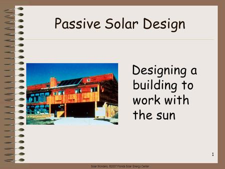 Solar Wonders, ©2007 Florida Solar Energy Center 1 Passive Solar Design Designing a building to work with the sun.