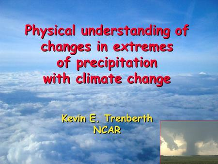 Physical understanding of changes in extremes of precipitation with climate change Kevin E. Trenberth NCAR Physical understanding of changes in extremes.
