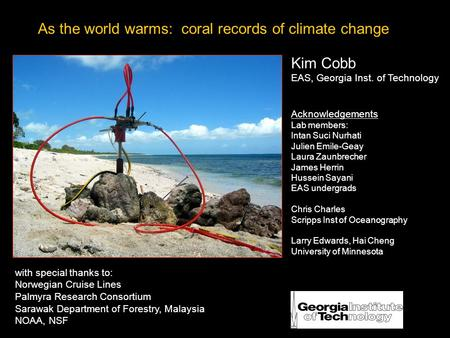 As the world warms: coral records of climate change Kim Cobb EAS, Georgia Inst. of Technology Acknowledgements Lab members: Intan Suci Nurhati Julien Emile-Geay.