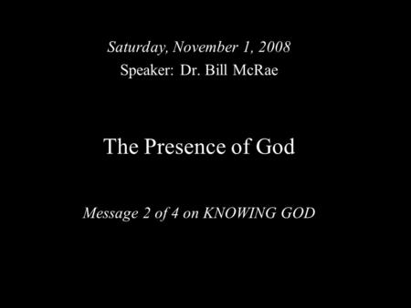 The Presence of God Message 2 of 4 on KNOWING GOD Saturday, November 1, 2008 Speaker: Dr. Bill McRae.