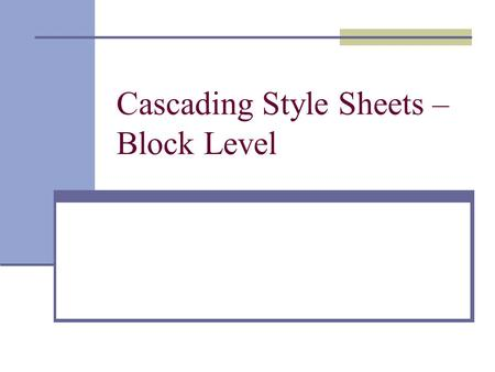 Cascading Style Sheets – Block Level. Block Level Style So far we have done text-level CSS With block level CSS, we used a generic container tag Similarly.