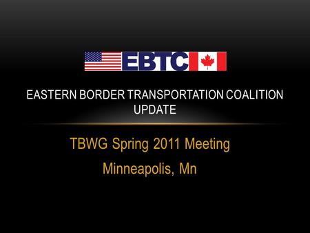 TBWG Spring 2011 Meeting Minneapolis, Mn EASTERN BORDER TRANSPORTATION COALITION UPDATE.