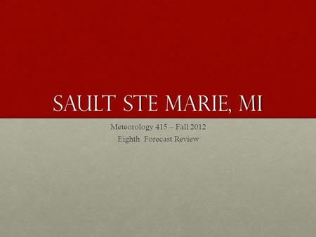 Sault Ste Marie, MI Meteorology 415 – Fall 2012 Eighth Forecast Review.