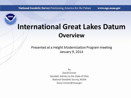 International Great Lakes Datum Overview Presented at a Height Modernization Program meeting January 9, 2014 by David Conner Geodetic Advisor to the State.