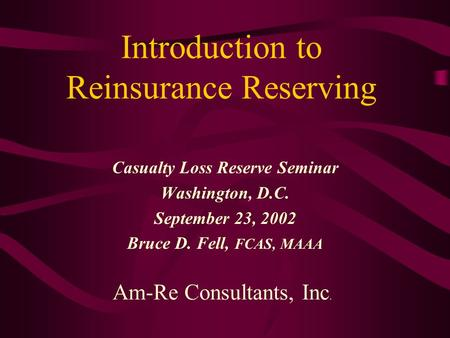 Introduction to Reinsurance Reserving Casualty Loss Reserve Seminar Washington, D.C. September 23, 2002 Bruce D. Fell, FCAS, MAAA Am-Re Consultants, Inc.