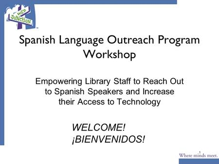 1 Spanish Language Outreach Program Workshop Empowering Library Staff to Reach Out to Spanish Speakers and Increase their Access to Technology WELCOME!