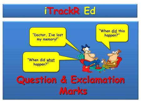 "iTrackR Ed Question & Exclamation Marks ""Doctor, I've lost my memory!"" ""When did this happen?"" ""When did what happen?"""