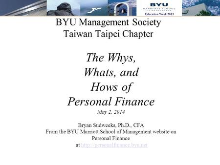 1 Education Week 2013 BYU Management Society Taiwan Taipei Chapter The Whys, Whats, and Hows of Personal Finance May 2, 2014 Bryan Sudweeks, Ph.D., CFA.