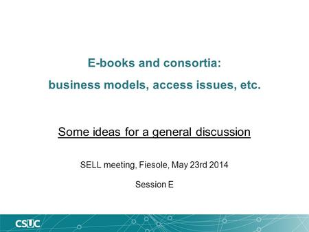 E-books and consortia: business models, access issues, etc. Some ideas for a general discussion SELL meeting, Fiesole, May 23rd 2014 Session E.