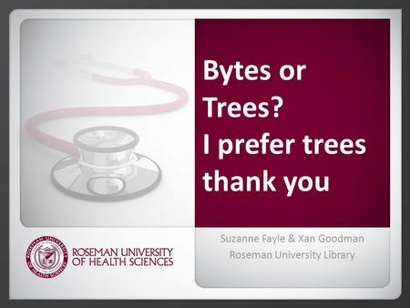 Bytes or Trees? I prefer trees thank you Suzanne Fayle & Xan Goodman Roseman University Library.