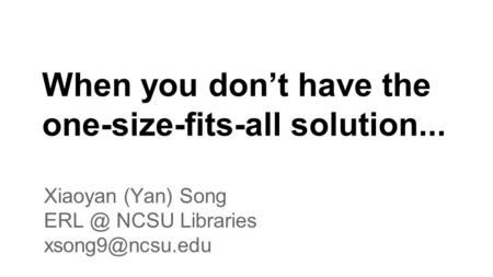 When you don't have the one-size-fits-all solution... Xiaoyan (Yan) Song NCSU Libraries